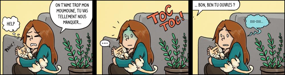"""Waz, serrant le chat dans ses bras: """"On t'aime trop mon moumoune, tu vas tellement nous manquer..."""". Moumoune : """"help"""". TOC TOC ! (on frappe à la porte). Chéridamour : """"... bon, ben tu ouvres ?"""". Waz, d'une petite voix tremblante : """"oui-oui...""""."""
